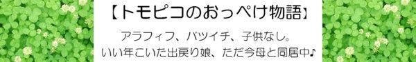 【トモピコのおっぺけ物語】アラフィフ、バツイチ、子供なし。